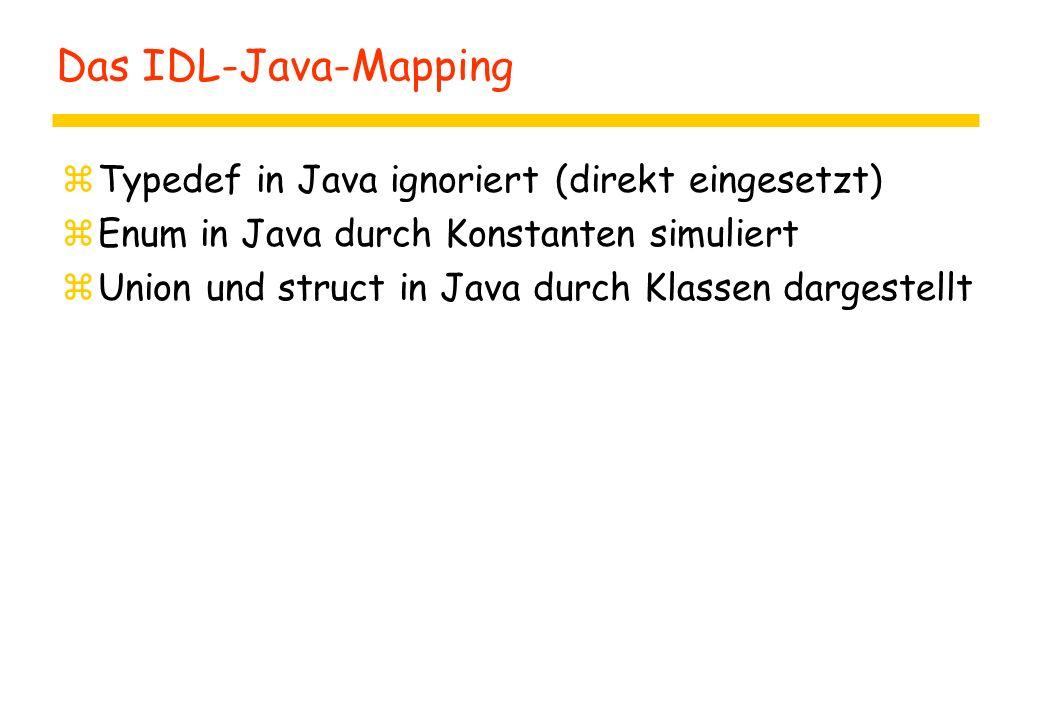 Das IDL-Java-Mapping zTypedef in Java ignoriert (direkt eingesetzt) zEnum in Java durch Konstanten simuliert zUnion und struct in Java durch Klassen dargestellt