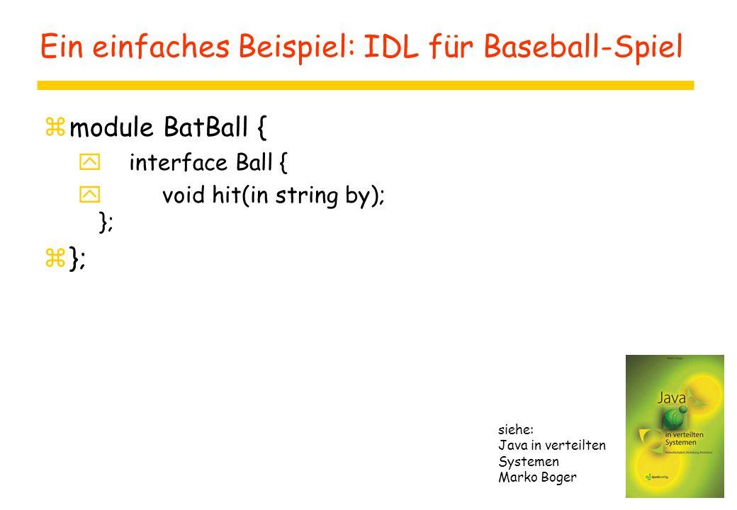 Ein einfaches Beispiel: IDL für Baseball-Spiel zmodule BatBall { y interface Ball { y void hit(in string by); }; z}; siehe: Java in verteilten Systemen Marko Boger
