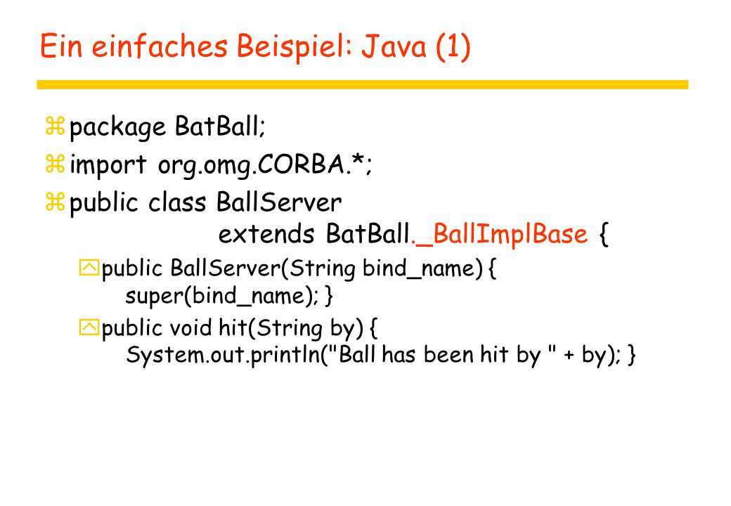 Ein einfaches Beispiel: Java (1) zpackage BatBall; zimport org.omg.CORBA.*; zpublic class BallServer extends BatBall._BallImplBase { ypublic BallServer(String bind_name) { super(bind_name); } ypublic void hit(String by) { System.out.println( Ball has been hit by + by); }