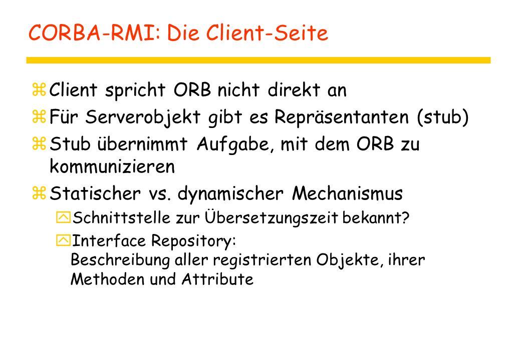 CORBA-RMI: Die Client-Seite zClient spricht ORB nicht direkt an zFür Serverobjekt gibt es Repräsentanten (stub) zStub übernimmt Aufgabe, mit dem ORB zu kommunizieren zStatischer vs.