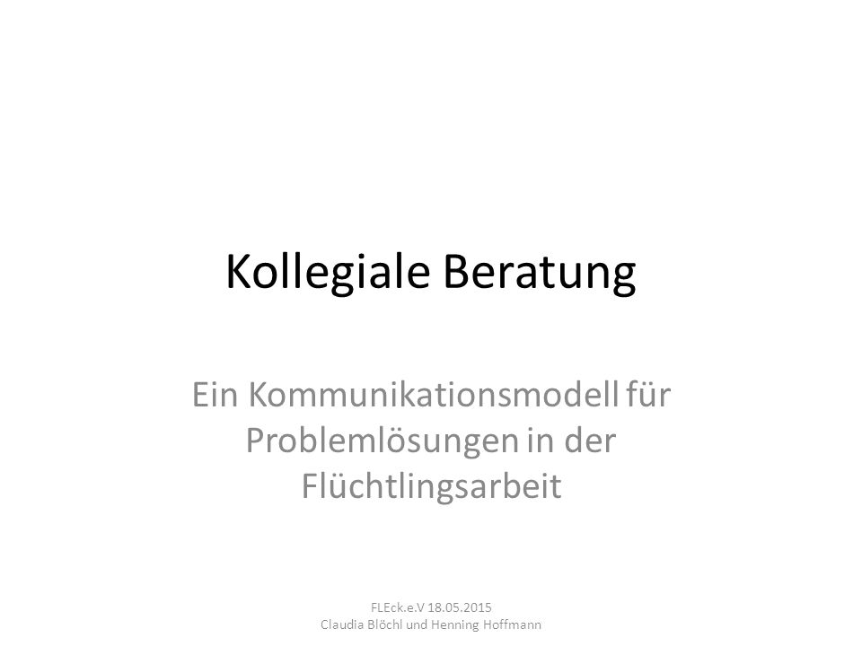 Kollegiale Beratung Ein Kommunikationsmodell für Problemlösungen in der Flüchtlingsarbeit FLEck.e.V 18.05.2015 Claudia Blöchl und Henning Hoffmann
