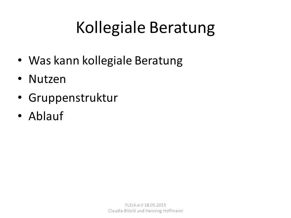 Kollegiale Beratung Was kann kollegiale Beratung Nutzen Gruppenstruktur Ablauf FLEck.e.V 18.05.2015 Claudia Blöchl und Henning Hoffmann