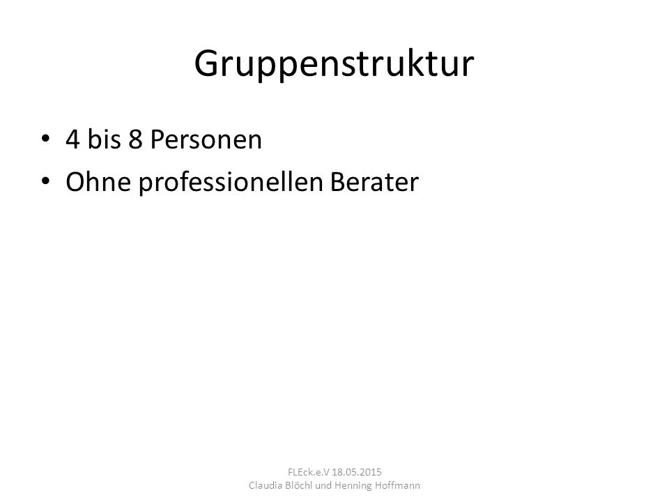 Gruppenstruktur 4 bis 8 Personen Ohne professionellen Berater FLEck.e.V 18.05.2015 Claudia Blöchl und Henning Hoffmann