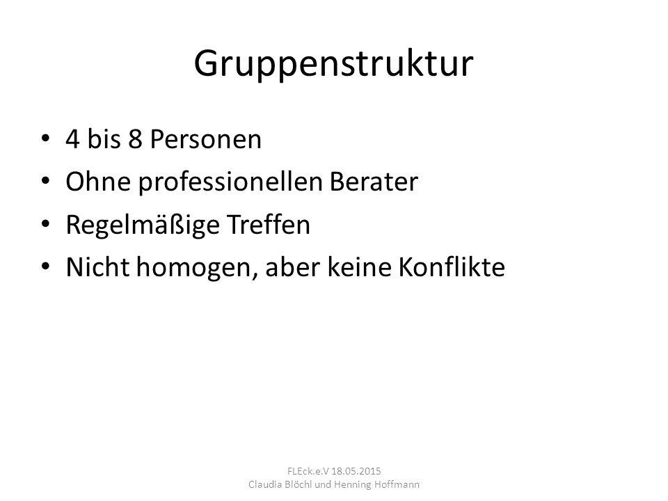 Gruppenstruktur 4 bis 8 Personen Ohne professionellen Berater Regelmäßige Treffen Nicht homogen, aber keine Konflikte FLEck.e.V 18.05.2015 Claudia Blöchl und Henning Hoffmann
