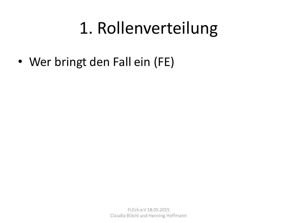 1. Rollenverteilung Wer bringt den Fall ein (FE) FLEck.e.V 18.05.2015 Claudia Blöchl und Henning Hoffmann