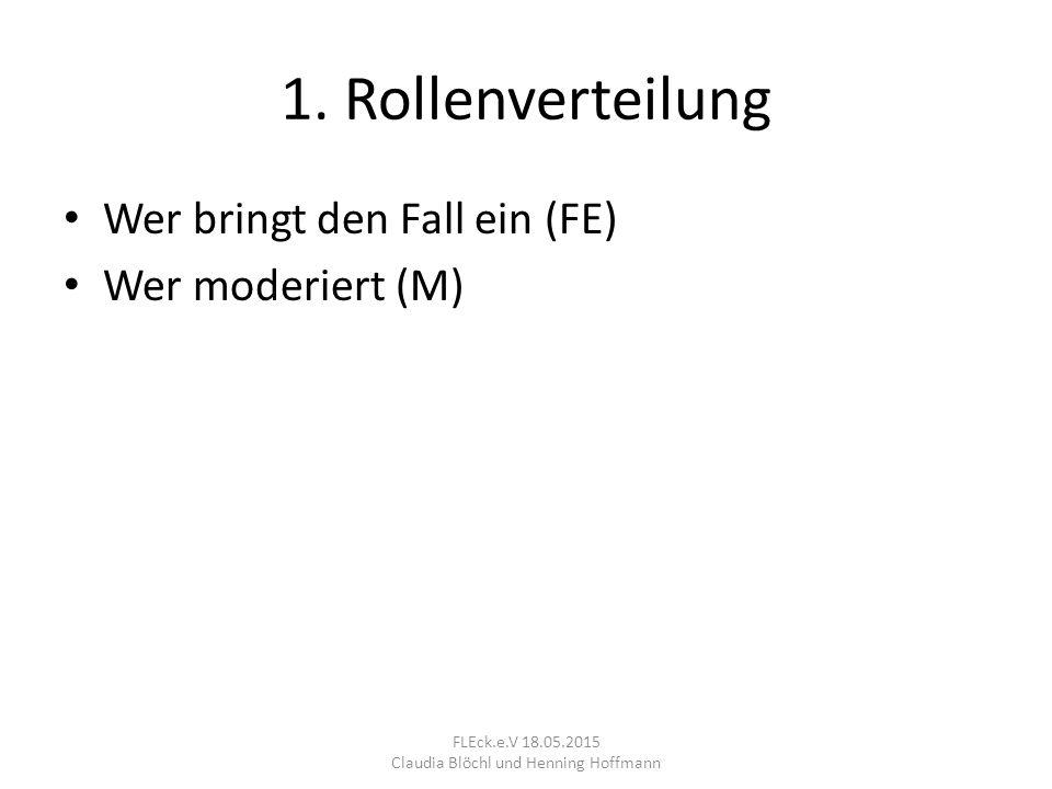 1. Rollenverteilung Wer bringt den Fall ein (FE) Wer moderiert (M) FLEck.e.V 18.05.2015 Claudia Blöchl und Henning Hoffmann