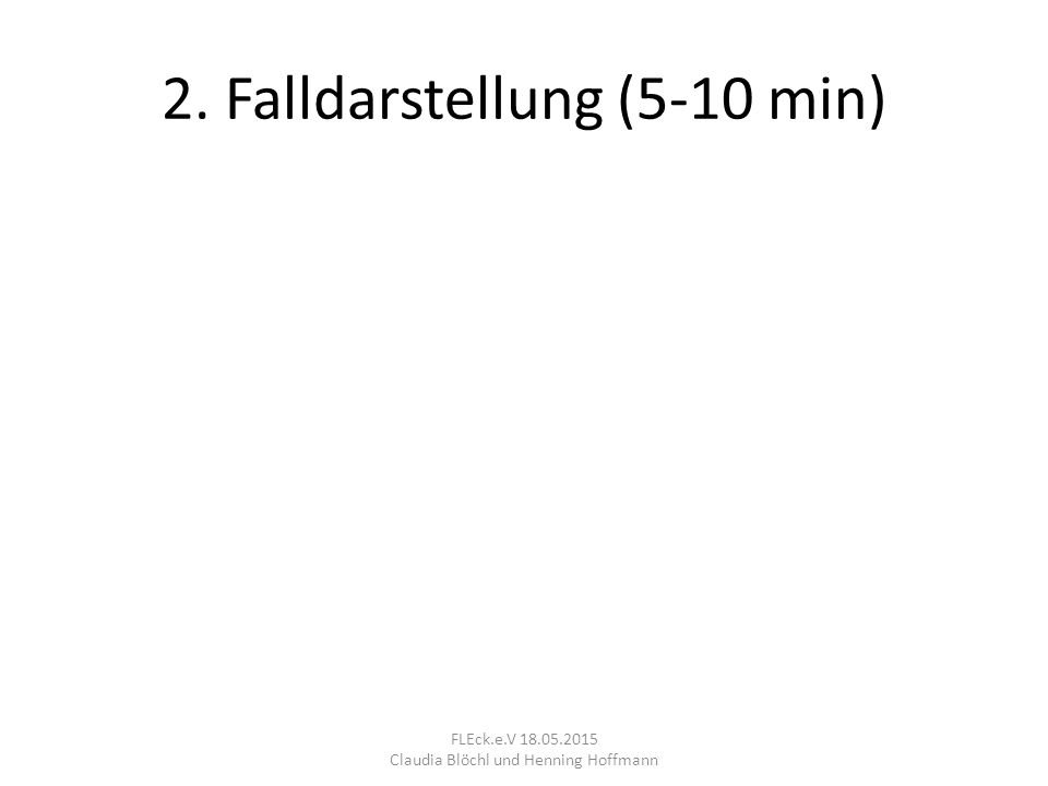 2. Falldarstellung (5-10 min) FLEck.e.V 18.05.2015 Claudia Blöchl und Henning Hoffmann