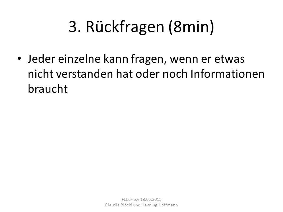 3. Rückfragen (8min) Jeder einzelne kann fragen, wenn er etwas nicht verstanden hat oder noch Informationen braucht FLEck.e.V 18.05.2015 Claudia Blöch