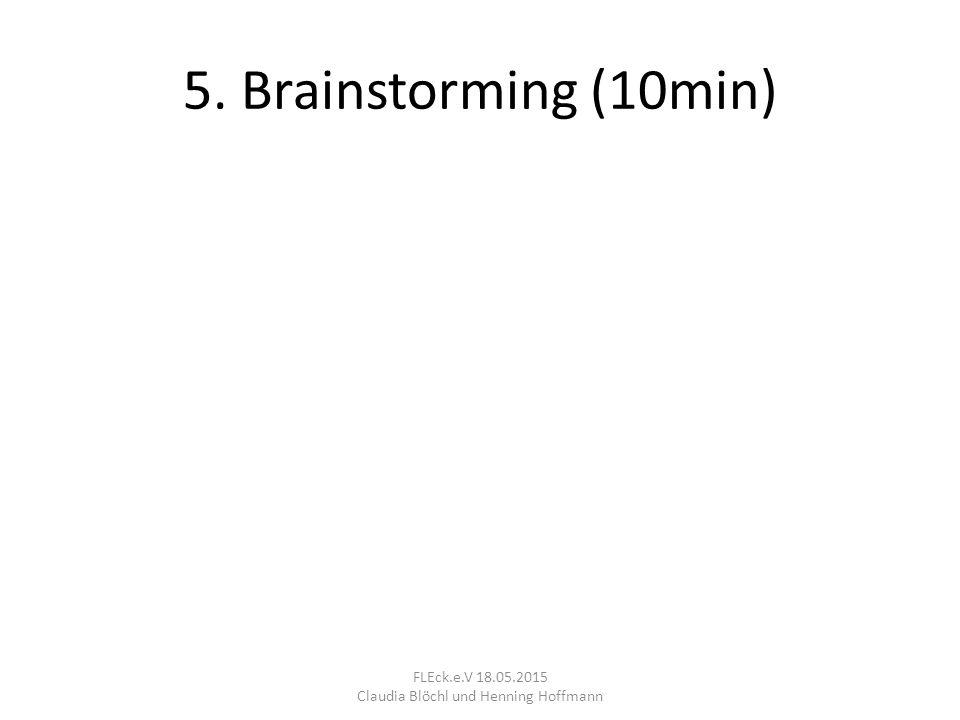 5. Brainstorming (10min) FLEck.e.V 18.05.2015 Claudia Blöchl und Henning Hoffmann