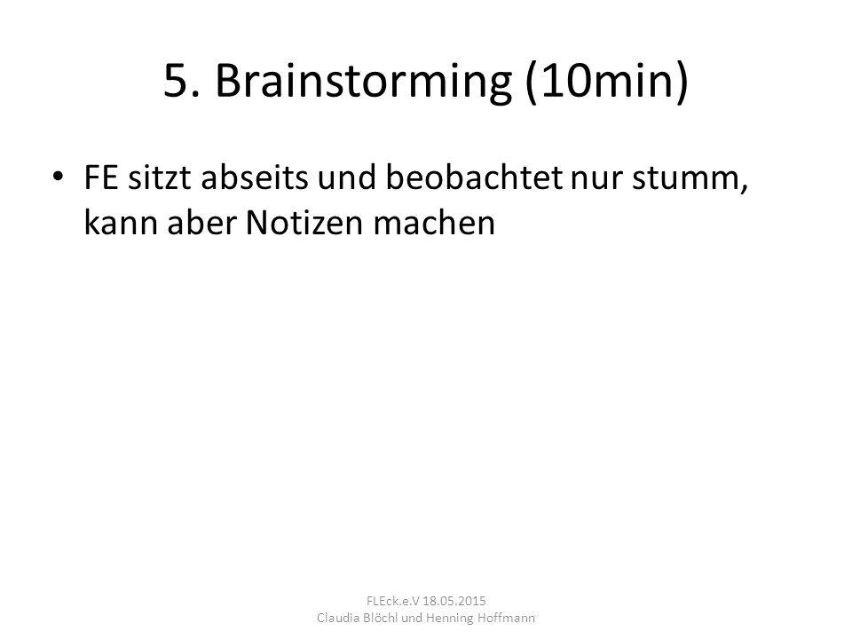 5. Brainstorming (10min) FE sitzt abseits und beobachtet nur stumm, kann aber Notizen machen FLEck.e.V 18.05.2015 Claudia Blöchl und Henning Hoffmann
