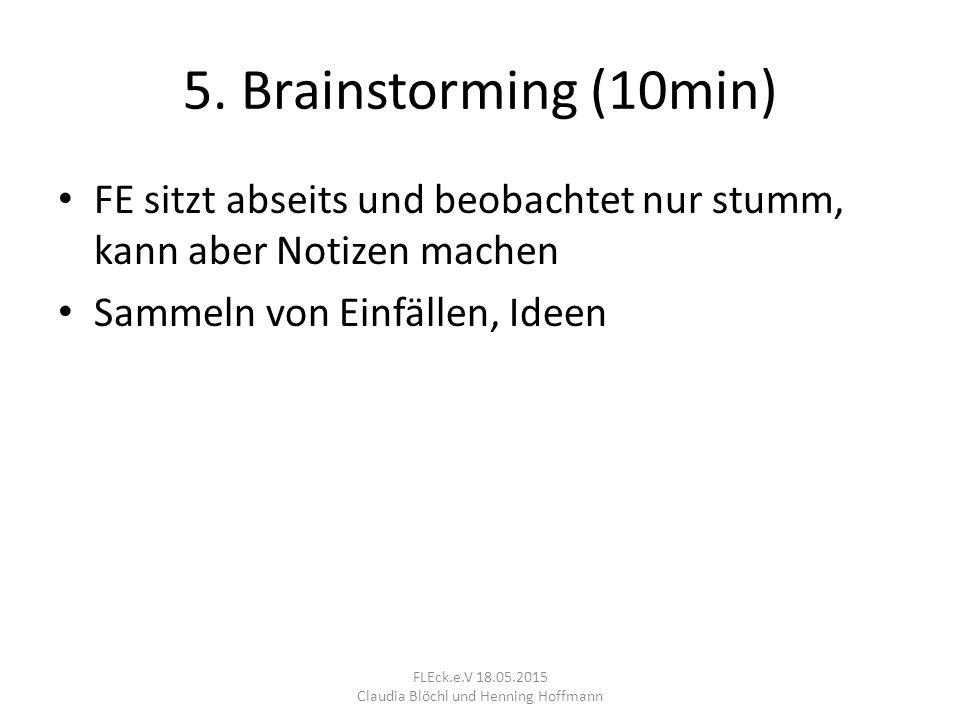5. Brainstorming (10min) FE sitzt abseits und beobachtet nur stumm, kann aber Notizen machen Sammeln von Einfällen, Ideen FLEck.e.V 18.05.2015 Claudia