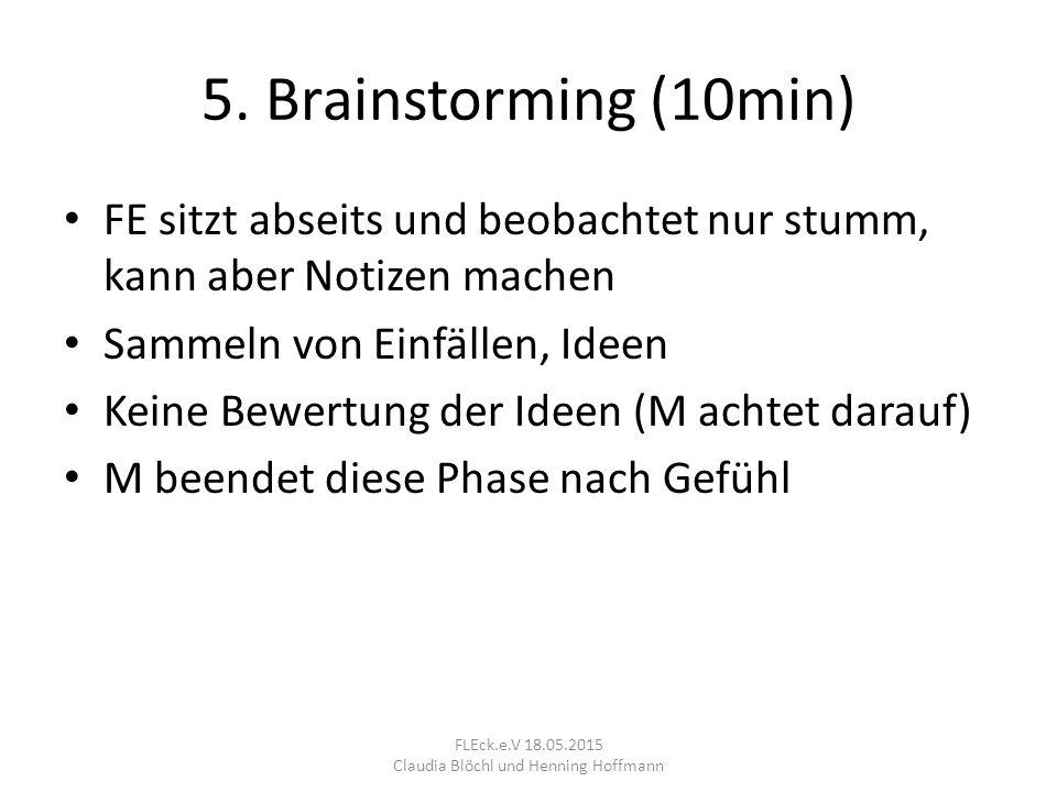 5. Brainstorming (10min) FE sitzt abseits und beobachtet nur stumm, kann aber Notizen machen Sammeln von Einfällen, Ideen Keine Bewertung der Ideen (M
