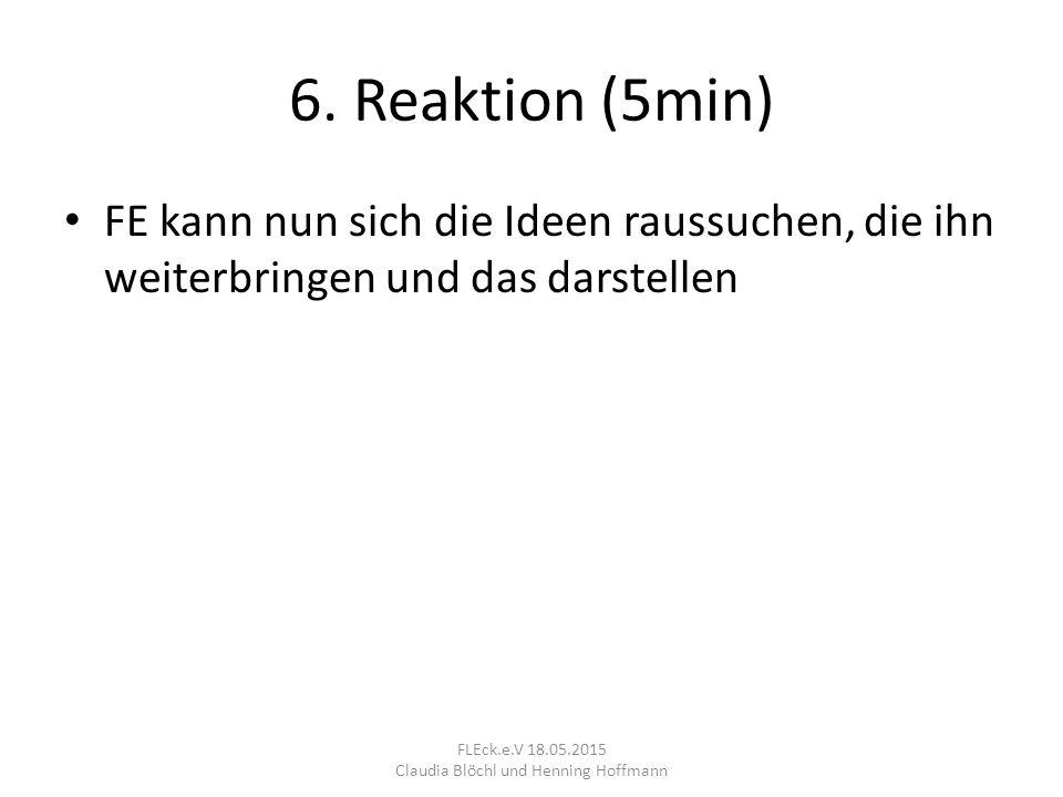 6. Reaktion (5min) FE kann nun sich die Ideen raussuchen, die ihn weiterbringen und das darstellen FLEck.e.V 18.05.2015 Claudia Blöchl und Henning Hof
