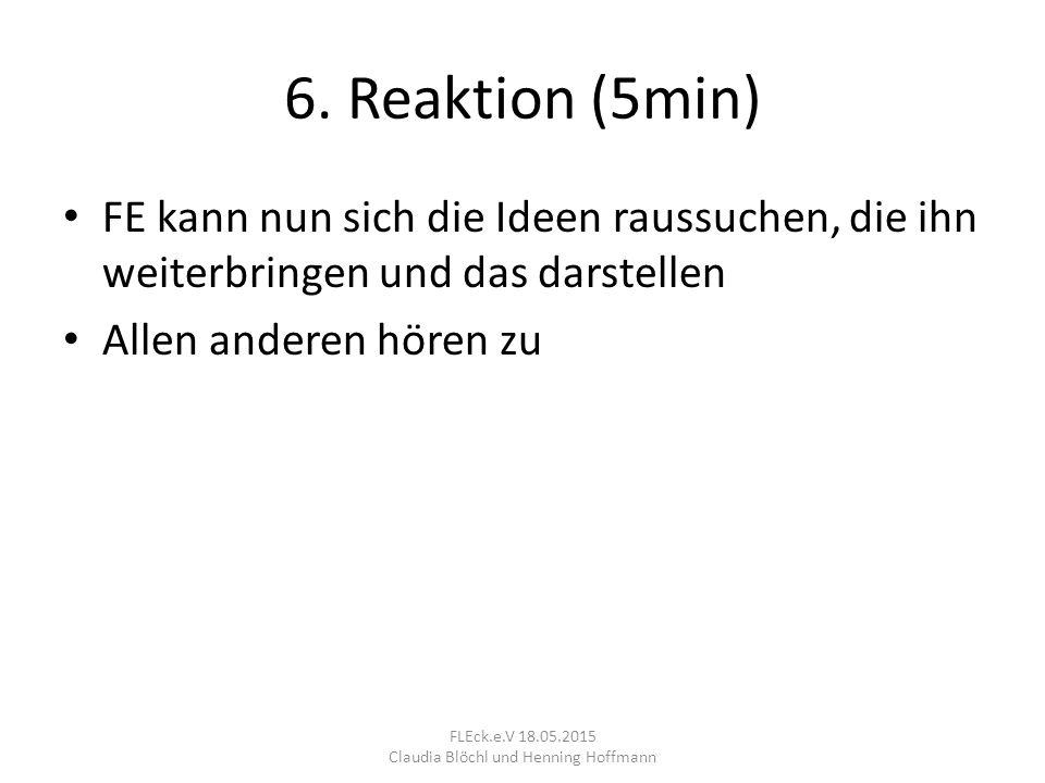 6. Reaktion (5min) FE kann nun sich die Ideen raussuchen, die ihn weiterbringen und das darstellen Allen anderen hören zu FLEck.e.V 18.05.2015 Claudia