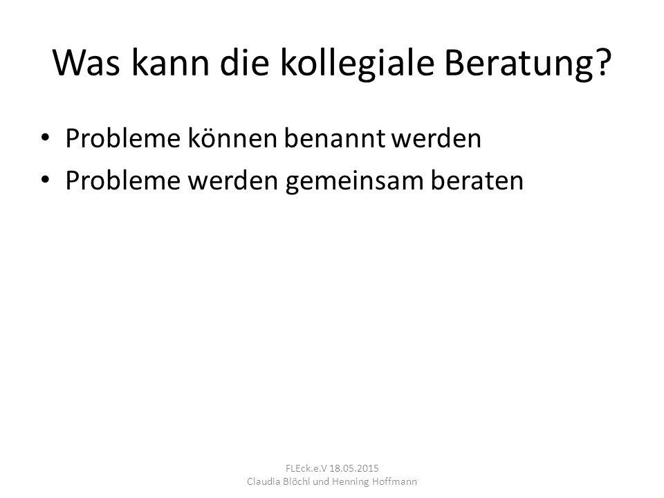 Ablauf 1.Rollenverteilung 2.Falldarstellung 3.Rückfragen 4.Spiegeln 5.Brainstorming 6.Reaktion 7.Kollegiales Gespräch 8.Folgerungen FLEck.e.V 18.05.2015 Claudia Blöchl und Henning Hoffmann