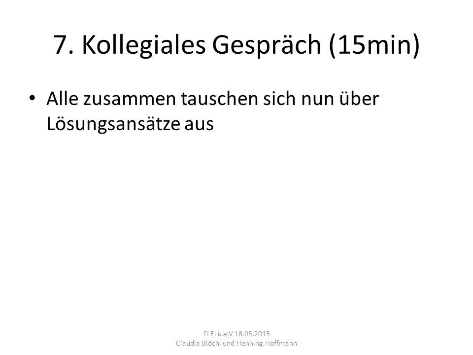 7. Kollegiales Gespräch (15min) Alle zusammen tauschen sich nun über Lösungsansätze aus FLEck.e.V 18.05.2015 Claudia Blöchl und Henning Hoffmann