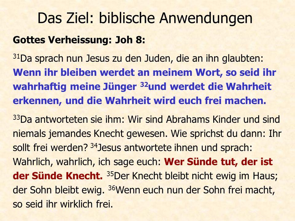 Das Ziel: biblische Anwendungen Gottes Verheissung: Joh 8: 31 Da sprach nun Jesus zu den Juden, die an ihn glaubten: Wenn ihr bleiben werdet an meinem Wort, so seid ihr wahrhaftig meine Jünger 32 und werdet die Wahrheit erkennen, und die Wahrheit wird euch frei machen.