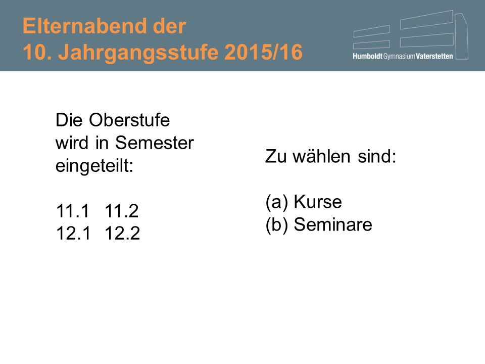Die Oberstufe wird in Semester eingeteilt: 11.111.2 12.112.2 Zu wählen sind: (a)Kurse (b)Seminare Elternabend der 10.