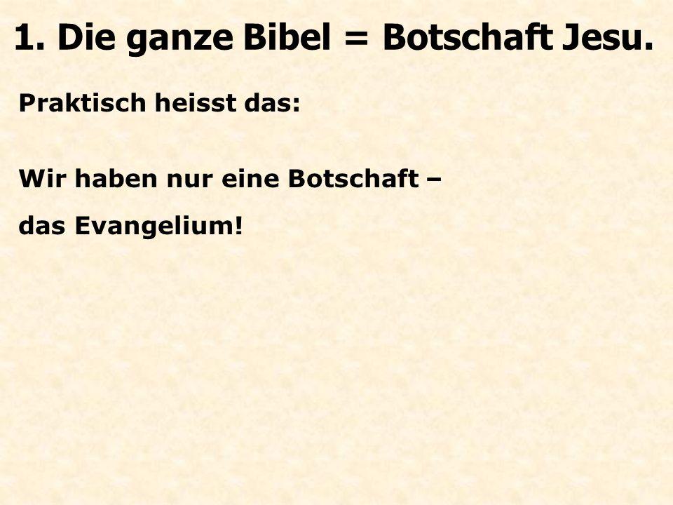 Praktisch heisst das: Wir haben nur eine Botschaft – das Evangelium! 1. Die ganze Bibel = Botschaft Jesu.