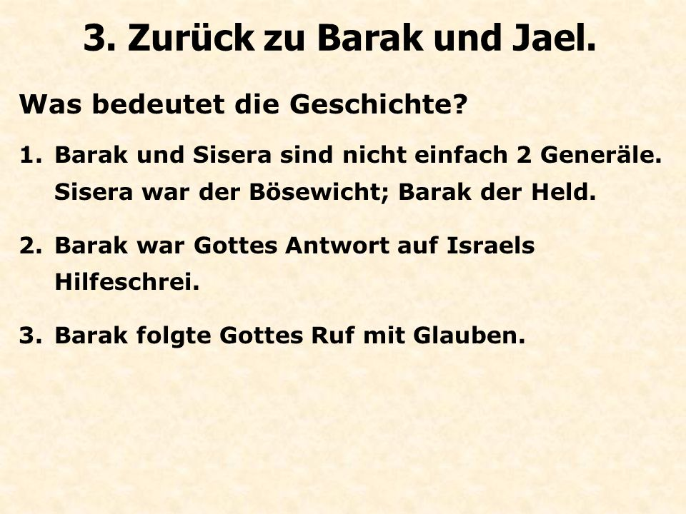 Was bedeutet die Geschichte? 3. Zurück zu Barak und Jael. 1.Barak und Sisera sind nicht einfach 2 Generäle. Sisera war der Bösewicht; Barak der Held.