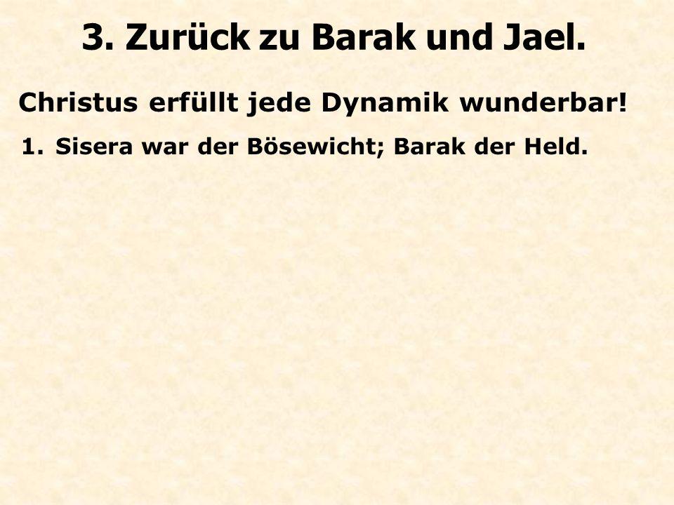 Christus erfüllt jede Dynamik wunderbar! 3. Zurück zu Barak und Jael. 1.Sisera war der Bösewicht; Barak der Held.