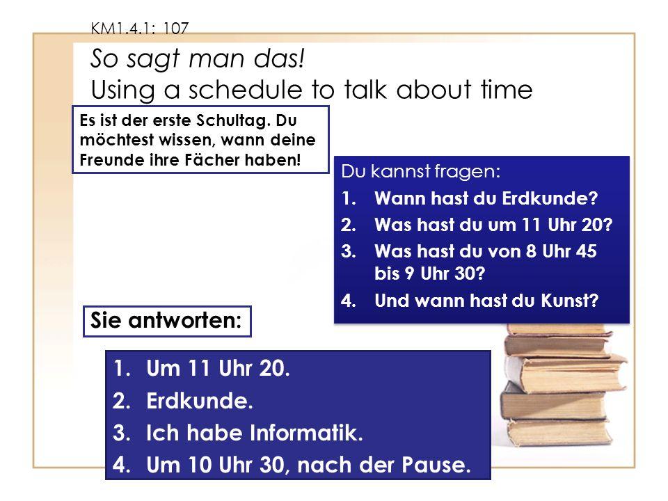 KM1.4.1: 107 So sagt man das. Using a schedule to talk about time Es ist der erste Schultag.