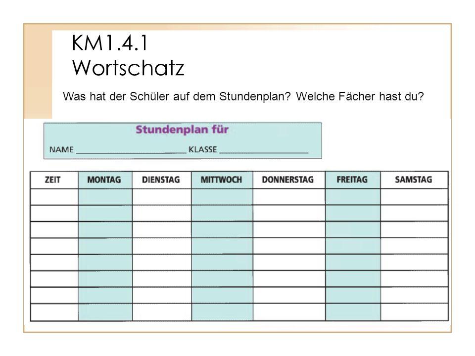KM1.4.1 Wortschatz Was hat der Schüler auf dem Stundenplan Welche Fächer hast du
