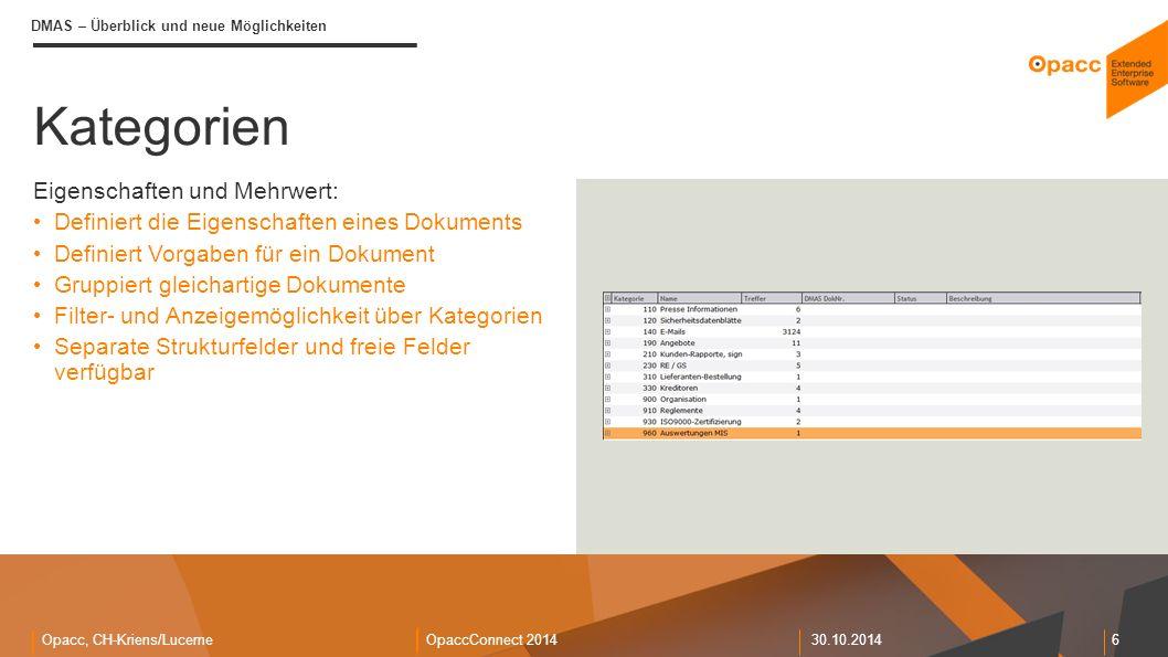 Opacc, CH-Kriens/LucerneOpaccConnect 201430.10.2014 6 Kategorien DMAS – Überblick und neue Möglichkeiten Eigenschaften und Mehrwert: Definiert die Eigenschaften eines Dokuments Definiert Vorgaben für ein Dokument Gruppiert gleichartige Dokumente Filter- und Anzeigemöglichkeit über Kategorien Separate Strukturfelder und freie Felder verfügbar