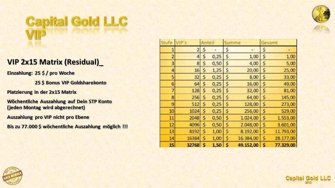 VIP 2x15 Matrix (Residual)_ Einzahlung: 25 $ / pro Woche 25 $ Bonus VIP Goldsharekonto 25 $ Bonus VIP Goldsharekonto Platzierung in der 2x15 Matrix Wöchentliche Auszahlung auf Dein STP Konto (jeden Montag wird abgerechnet) Auszahlung pro VIP nicht pro Ebene Bis zu 77.000 $ wöchentliche Auszahlung möglich !!!