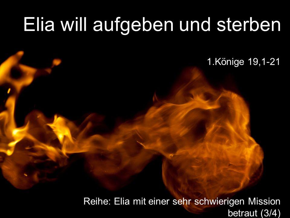 Elia will aufgeben und sterben Reihe: Elia mit einer sehr schwierigen Mission betraut (3/4) 1.Könige 19,1-21