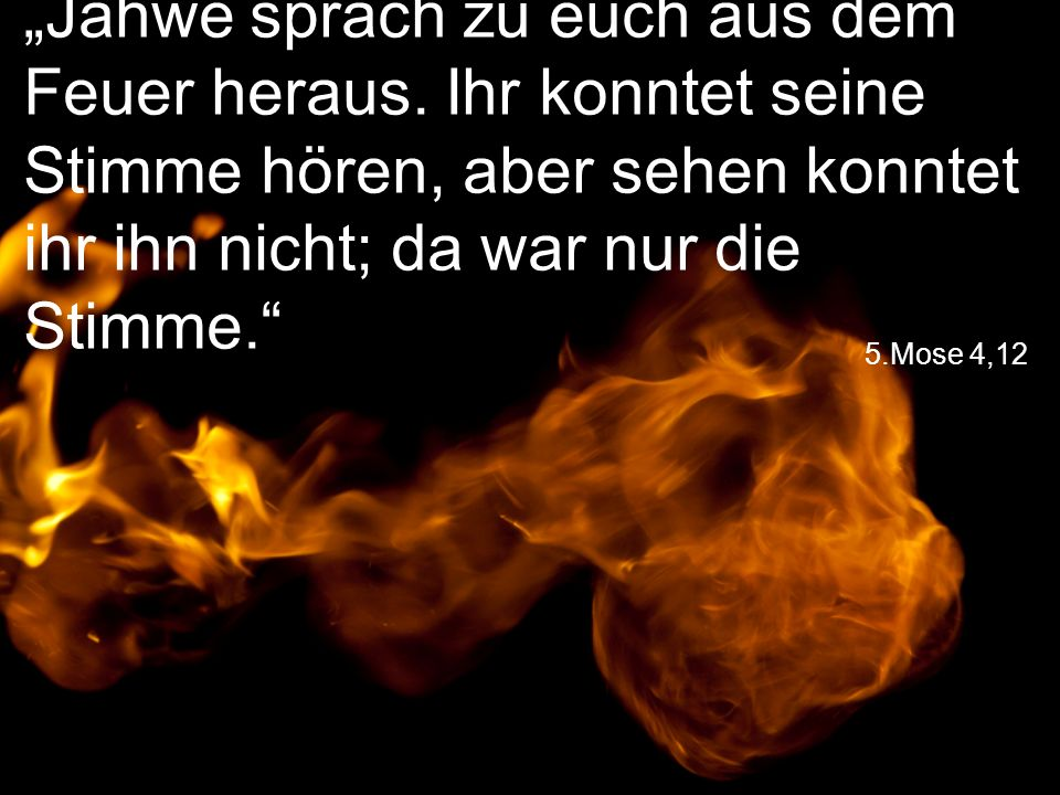 """5.Mose 4,12 """"Jahwe sprach zu euch aus dem Feuer heraus."""