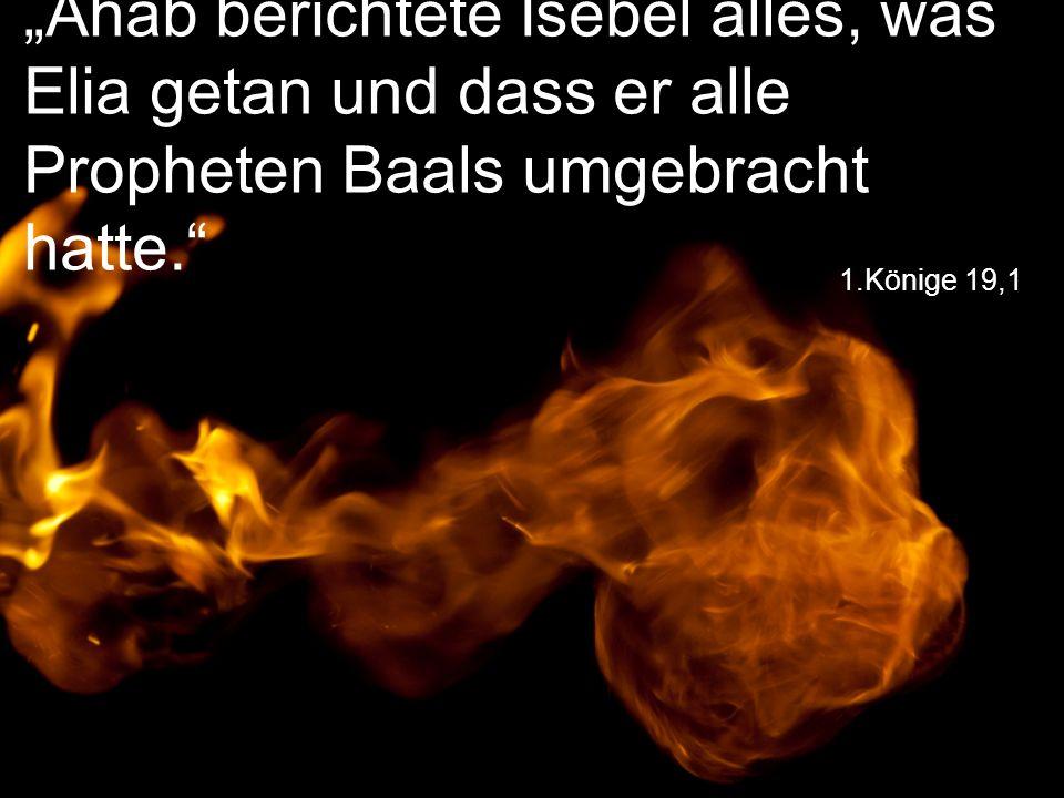 """1.Könige 19,1 """"Ahab berichtete Isebel alles, was Elia getan und dass er alle Propheten Baals umgebracht hatte."""