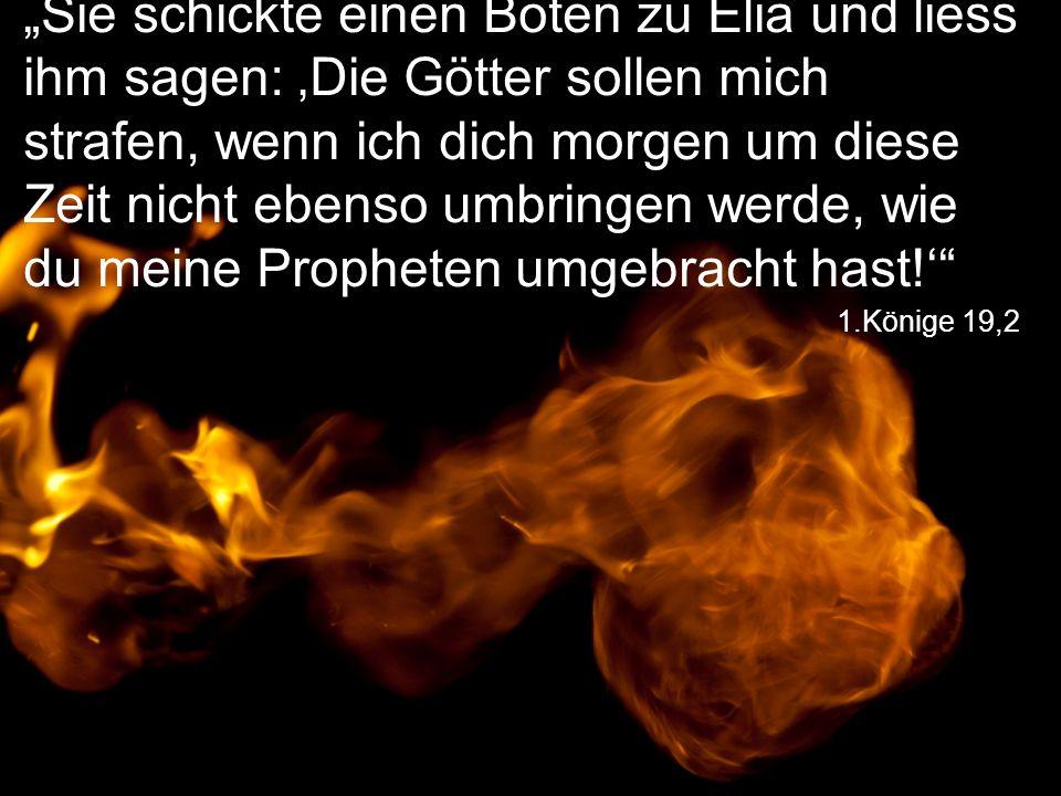 """1.Könige 19,2 """"Sie schickte einen Boten zu Elia und liess ihm sagen: 'Die Götter sollen mich strafen, wenn ich dich morgen um diese Zeit nicht ebenso umbringen werde, wie du meine Propheten umgebracht hast!'"""
