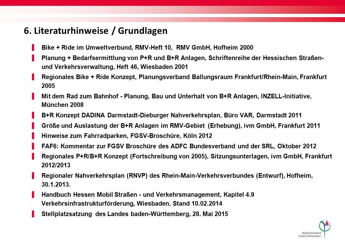 6. Literaturhinweise / Grundlagen ▌Bike + Ride im Umweltverbund, RMV-Heft 10, RMV GmbH, Hofheim 2000 ▌Planung + Bedarfsermittlung von P+R und B+R Anla
