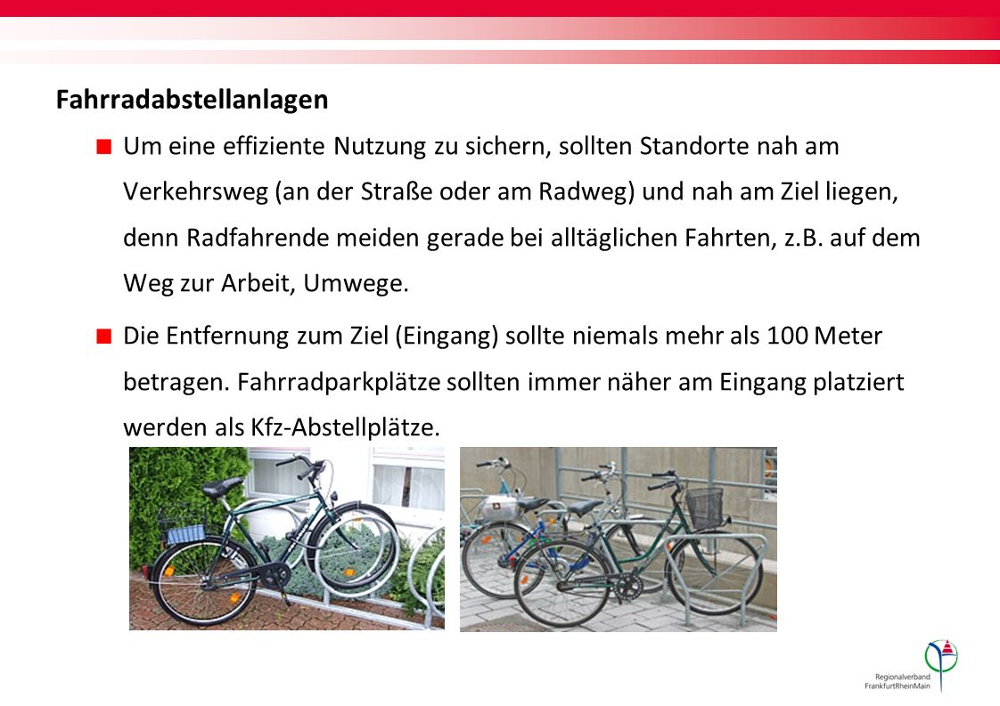 Fahrradabstellanlagen Um eine effiziente Nutzung zu sichern, sollten Standorte nah am Verkehrsweg (an der Straße oder am Radweg) und nah am Ziel liegen, denn Radfahrende meiden gerade bei alltäglichen Fahrten, z.B.