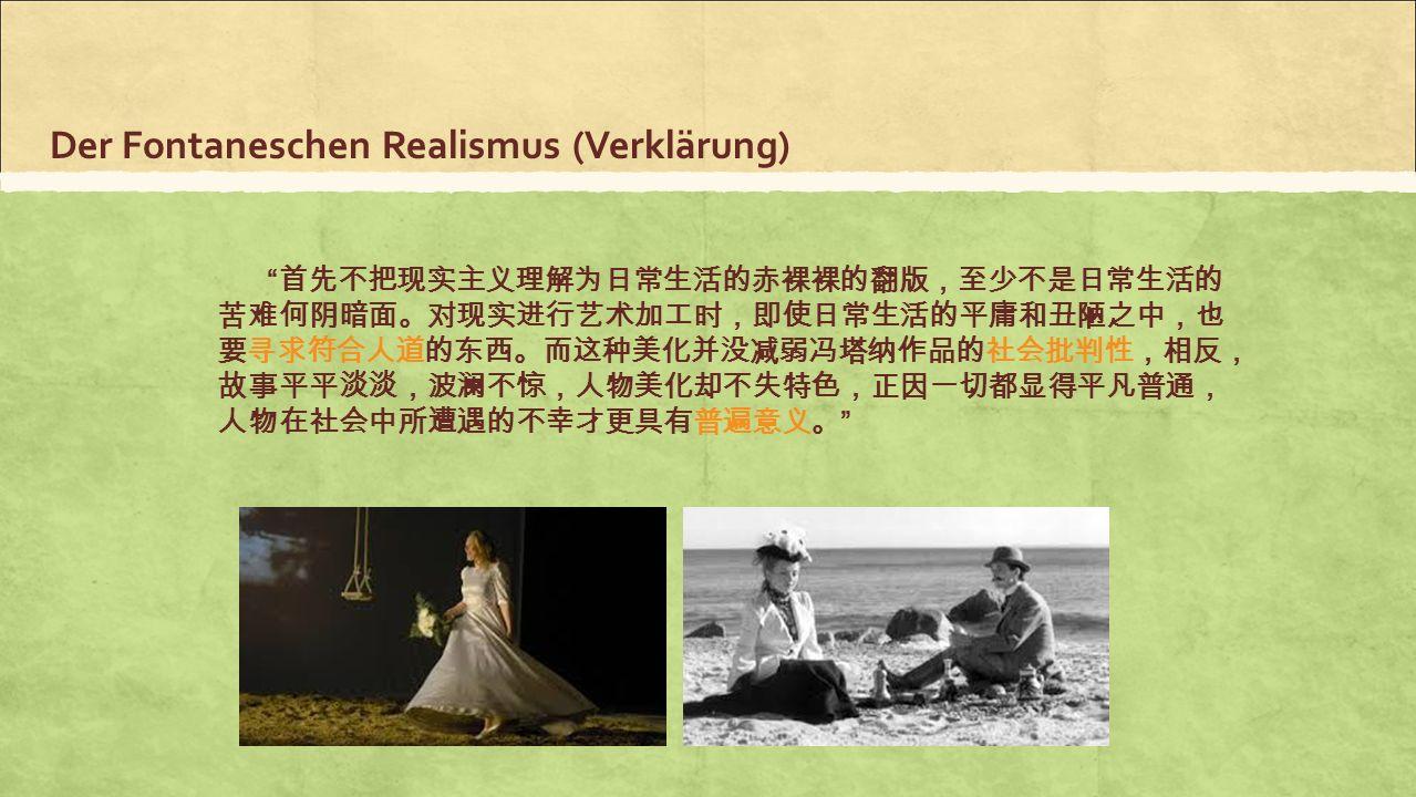 "Der Fontaneschen Realismus (Verklärung) "" 首先不把现实主义理解为日常生活的赤裸裸的翻版,至少不是日常生活的 苦难何阴暗面。对现实进行艺术加工时,即使日常生活的平庸和丑陋之中,也 要寻求符合人道的东西。而这种美化并没减弱冯塔纳作品的社会批判性,相反, 故事平平"