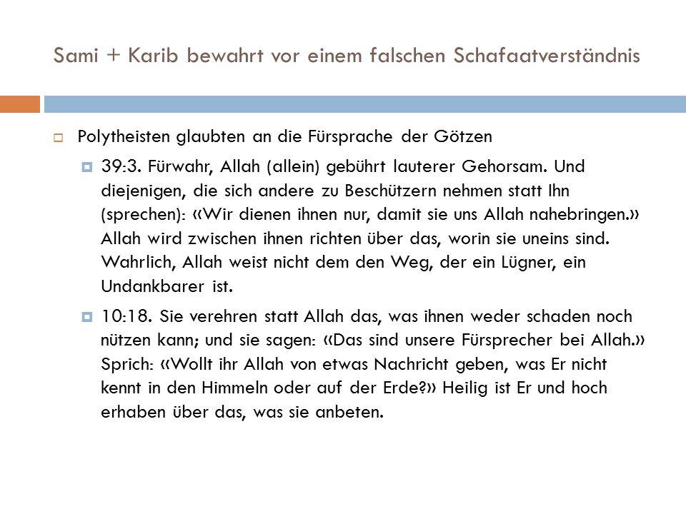 Sami + Karib bewahrt vor einem falschen Schafaatverständnis  Polytheisten glaubten an die Fürsprache der Götzen  39:3. Fürwahr, Allah (allein) gebüh