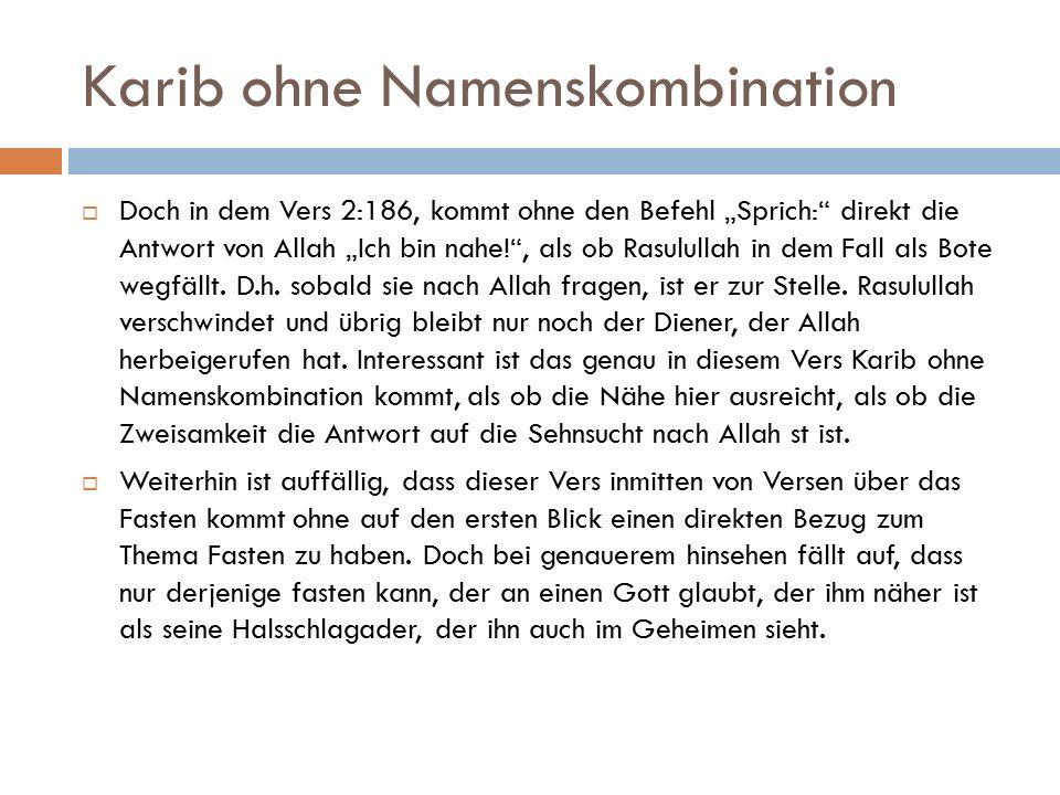 """Karib ohne Namenskombination  Doch in dem Vers 2:186, kommt ohne den Befehl """"Sprich: direkt die Antwort von Allah """"Ich bin nahe! , als ob Rasulullah in dem Fall als Bote wegfällt."""