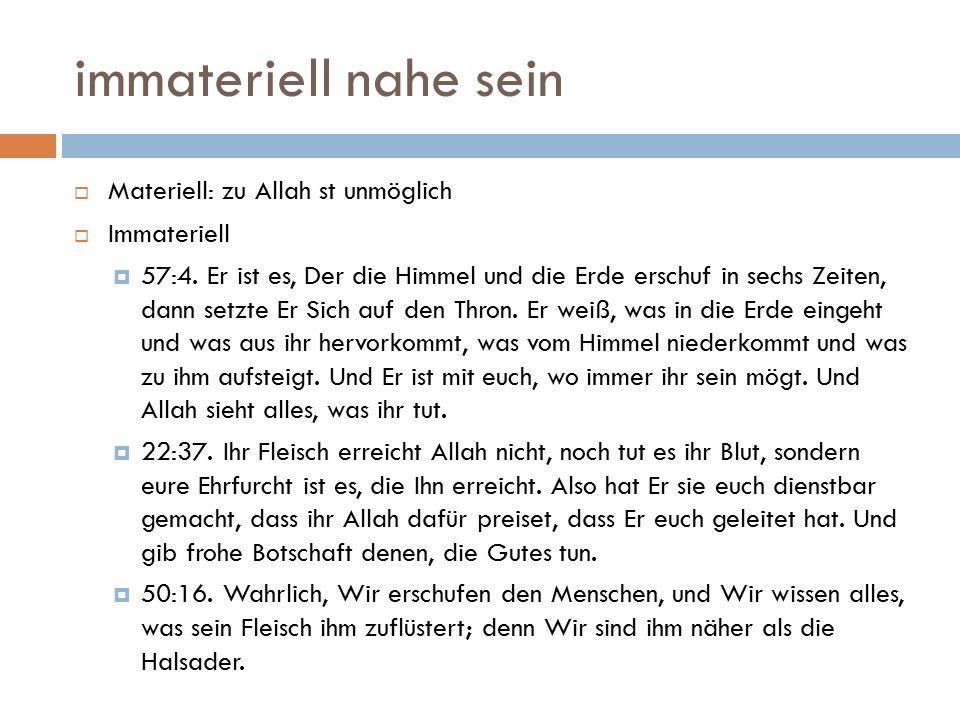immateriell nahe sein  Materiell: zu Allah st unmöglich  Immateriell  57:4. Er ist es, Der die Himmel und die Erde erschuf in sechs Zeiten, dann se