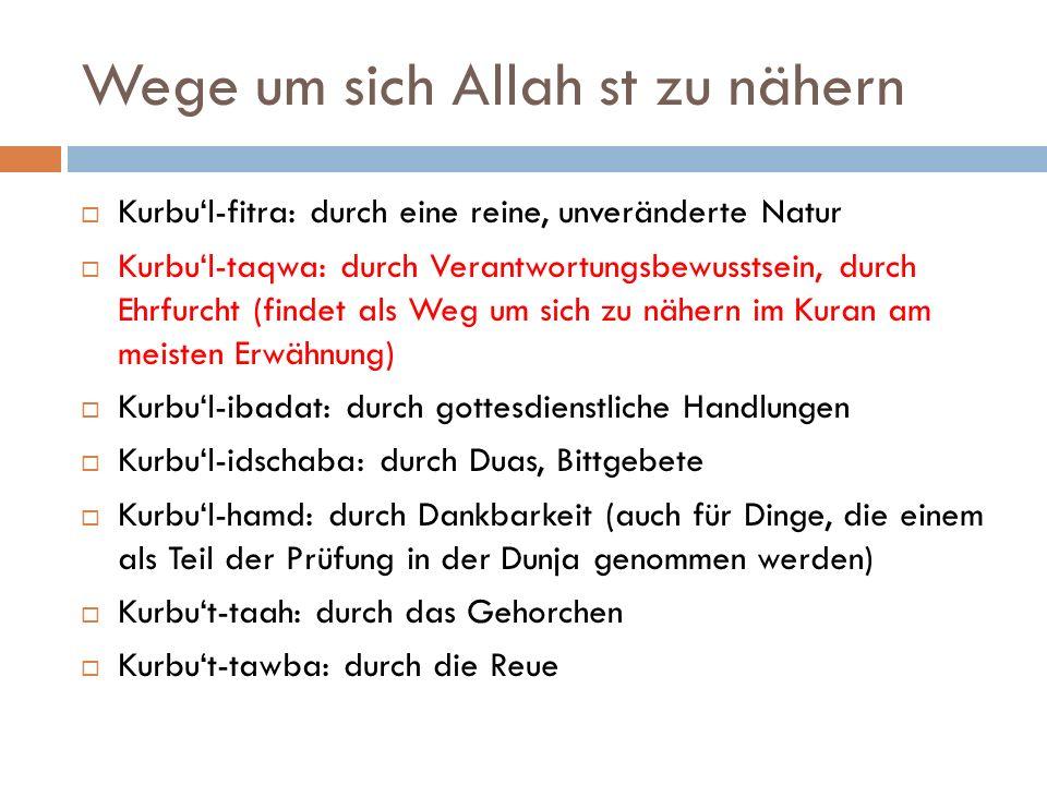 Wege um sich Allah st zu nähern  Kurbu'l-fitra: durch eine reine, unveränderte Natur  Kurbu'l-taqwa: durch Verantwortungsbewusstsein, durch Ehrfurcht (findet als Weg um sich zu nähern im Kuran am meisten Erwähnung)  Kurbu'l-ibadat: durch gottesdienstliche Handlungen  Kurbu'l-idschaba: durch Duas, Bittgebete  Kurbu'l-hamd: durch Dankbarkeit (auch für Dinge, die einem als Teil der Prüfung in der Dunja genommen werden)  Kurbu't-taah: durch das Gehorchen  Kurbu't-tawba: durch die Reue