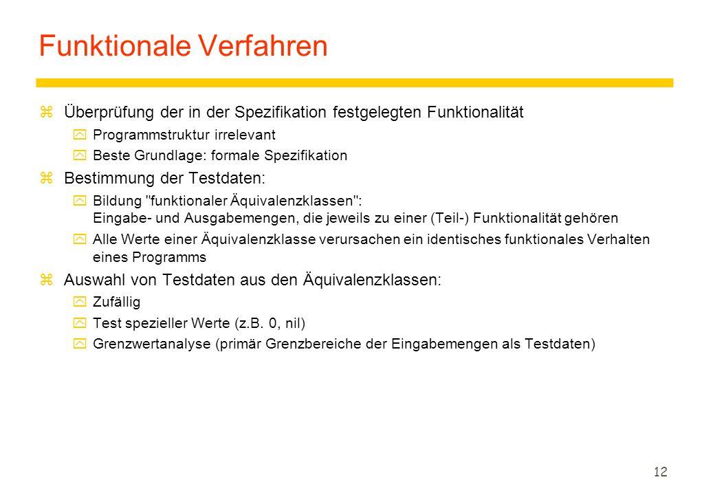 12 Funktionale Verfahren zÜberprüfung der in der Spezifikation festgelegten Funktionalität yProgrammstruktur irrelevant yBeste Grundlage: formale Spez