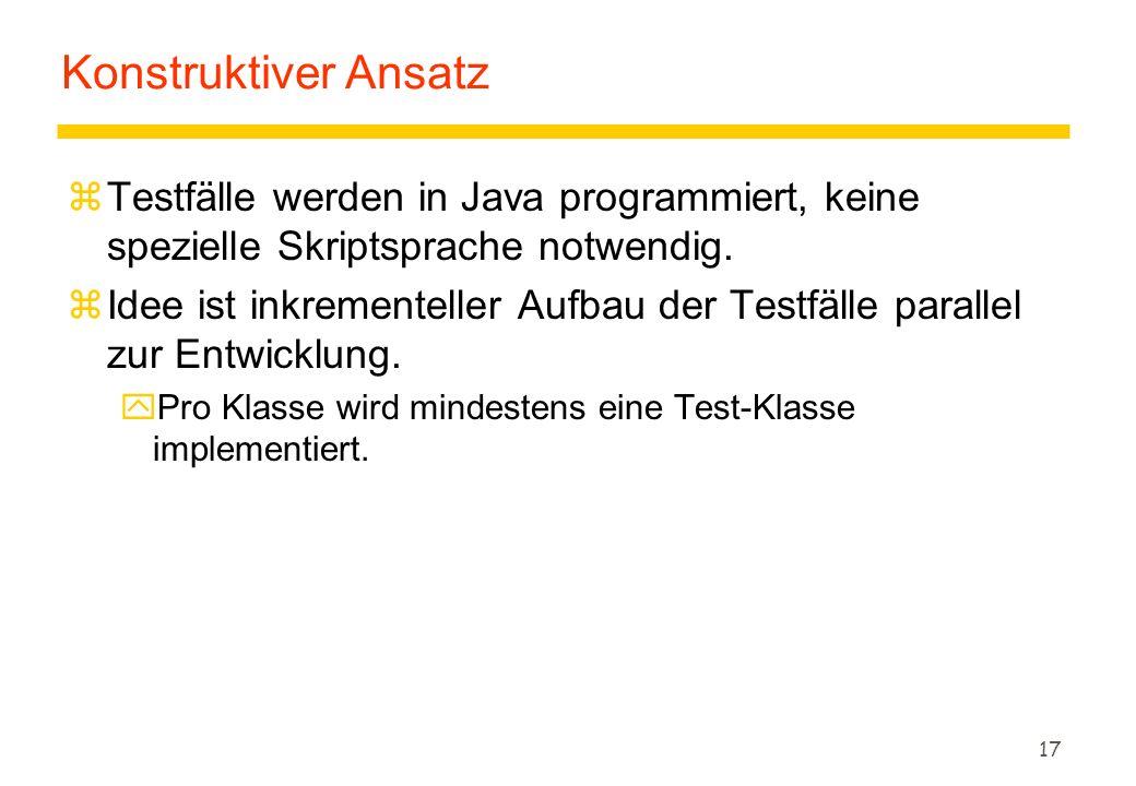 17 Konstruktiver Ansatz zTestfälle werden in Java programmiert, keine spezielle Skriptsprache notwendig. zIdee ist inkrementeller Aufbau der Testfälle