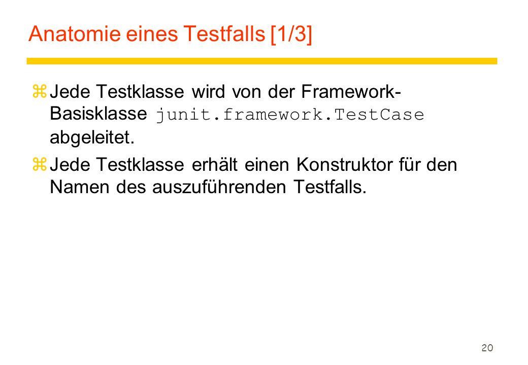 20 Anatomie eines Testfalls [1/3]  Jede Testklasse wird von der Framework- Basisklasse junit.framework.TestCase abgeleitet. zJede Testklasse erhält e