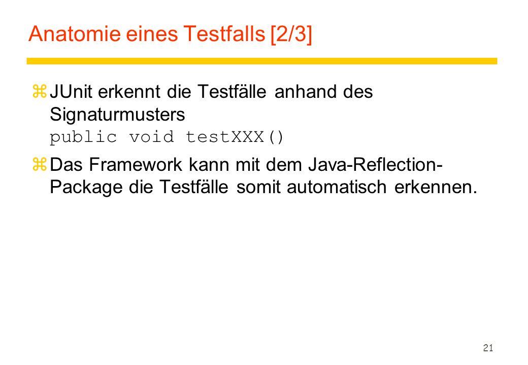21 Anatomie eines Testfalls [2/3]  JUnit erkennt die Testfälle anhand des Signaturmusters public void testXXX() zDas Framework kann mit dem Java-Refl