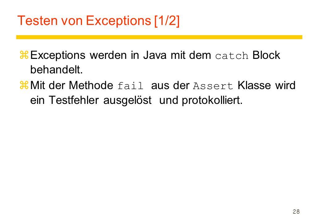28 Testen von Exceptions [1/2]  Exceptions werden in Java mit dem catch Block behandelt.  Mit der Methode fail aus der Assert Klasse wird ein Testfe