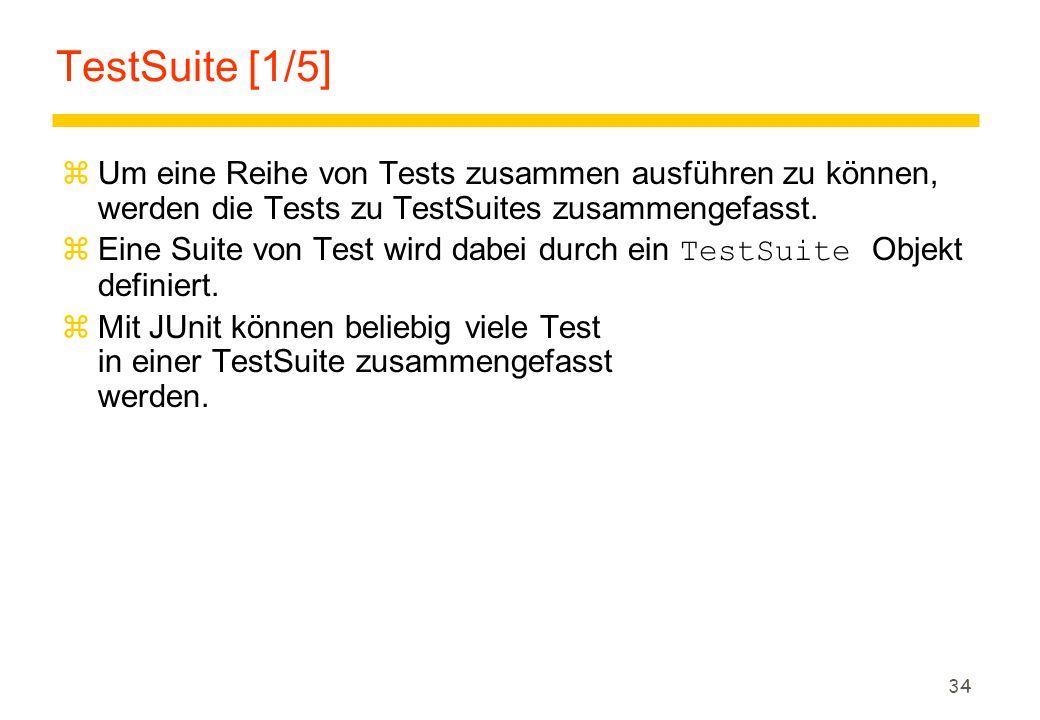 34 TestSuite [1/5] zUm eine Reihe von Tests zusammen ausführen zu können, werden die Tests zu TestSuites zusammengefasst.  Eine Suite von Test wird d