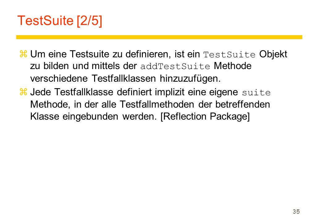 35 TestSuite [2/5]  Um eine Testsuite zu definieren, ist ein TestSuite Objekt zu bilden und mittels der addTestSuite Methode verschiedene Testfallkla