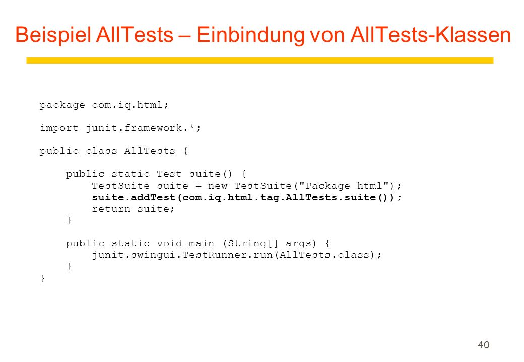 40 Beispiel AllTests – Einbindung von AllTests-Klassen package com.iq.html; import junit.framework.*; public class AllTests { public static Test suite