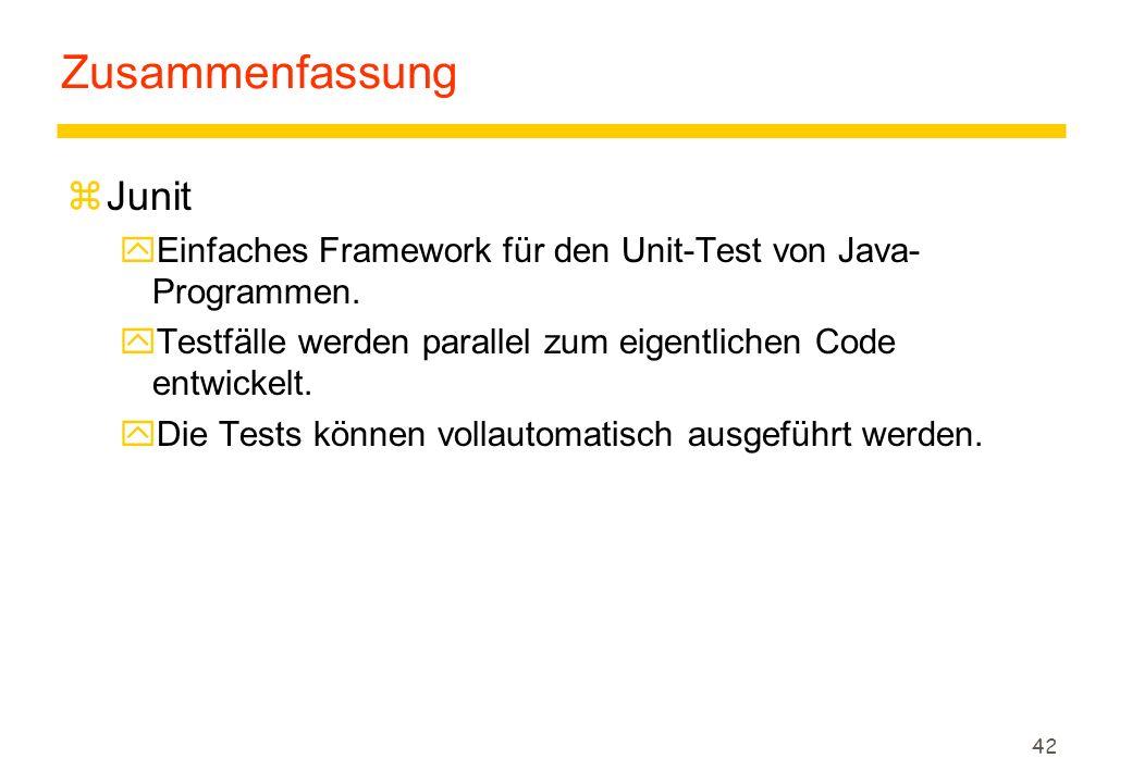 42 Zusammenfassung zJunit yEinfaches Framework für den Unit-Test von Java- Programmen. yTestfälle werden parallel zum eigentlichen Code entwickelt. yD