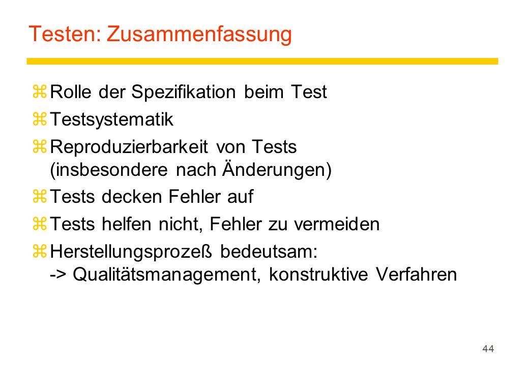 44 Testen: Zusammenfassung zRolle der Spezifikation beim Test zTestsystematik zReproduzierbarkeit von Tests (insbesondere nach Änderungen) zTests deck